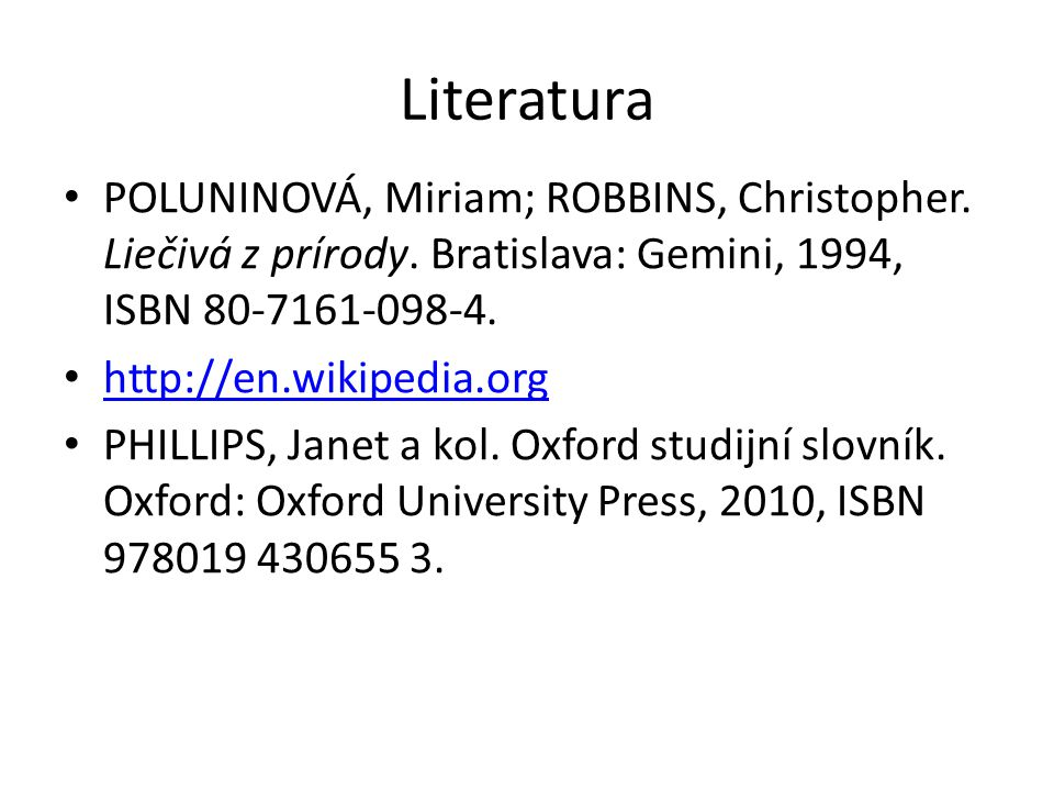 Literatura POLUNINOVÁ, Miriam; ROBBINS, Christopher. Liečivá z prírody. Bratislava: Gemini, 1994, ISBN 80-7161-098-4. http://en.wikipedia.org http://e