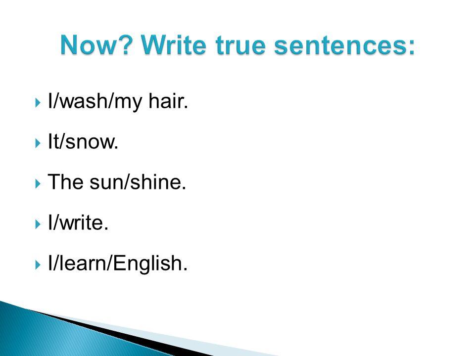  I/wash/my hair.  It/snow.  The sun/shine.  I/write.  I/learn/English.