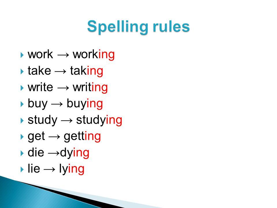 work → working  take → taking  write → writing  buy → buying  study → studying  get → getting  die →dying  lie → lying