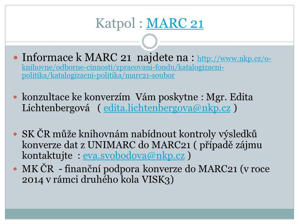 Katpol : MARC 21MARC 21 Informace k MARC 21 najdete na : http://www.nkp.cz/o- knihovne/odborne-cinnosti/zpracovani-fondu/katalogizacni- politika/katalogizacni-politika/marc21-soubor http://www.nkp.cz/o- knihovne/odborne-cinnosti/zpracovani-fondu/katalogizacni- politika/katalogizacni-politika/marc21-soubor konzultace ke konverzím Vám poskytne : Mgr.
