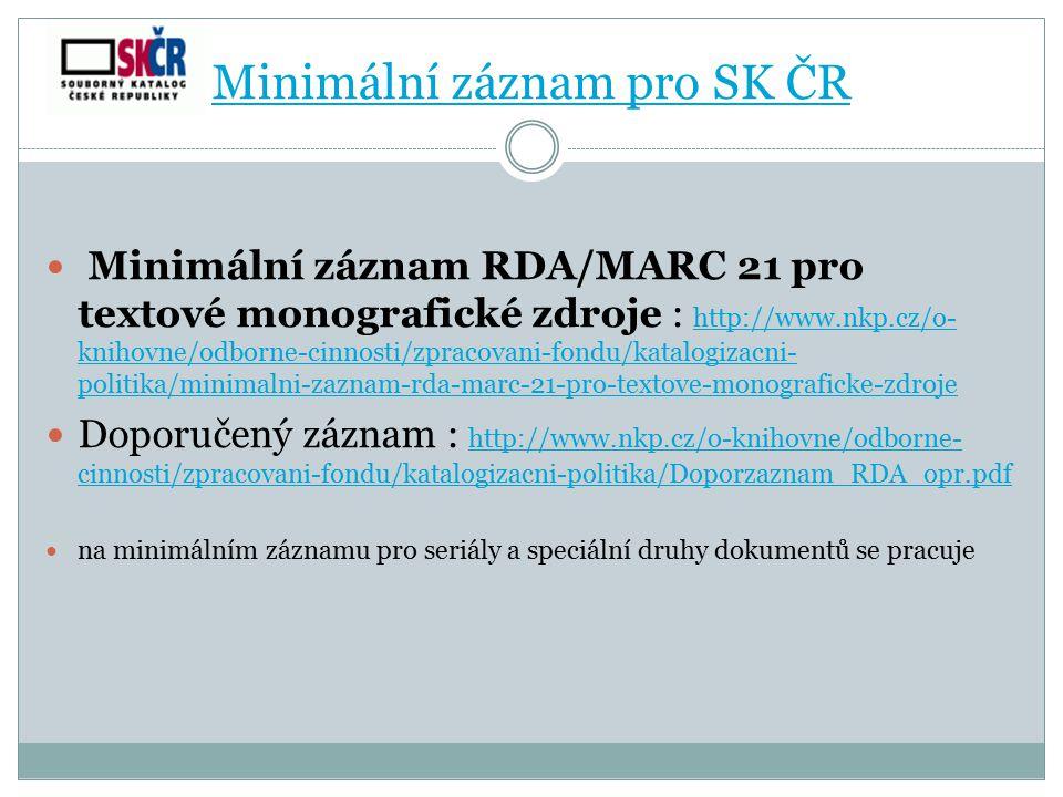 Minimální záznam pro SK ČR Minimální záznam RDA/MARC 21 pro textové monografické zdroje : http://www.nkp.cz/o- knihovne/odborne-cinnosti/zpracovani-fo