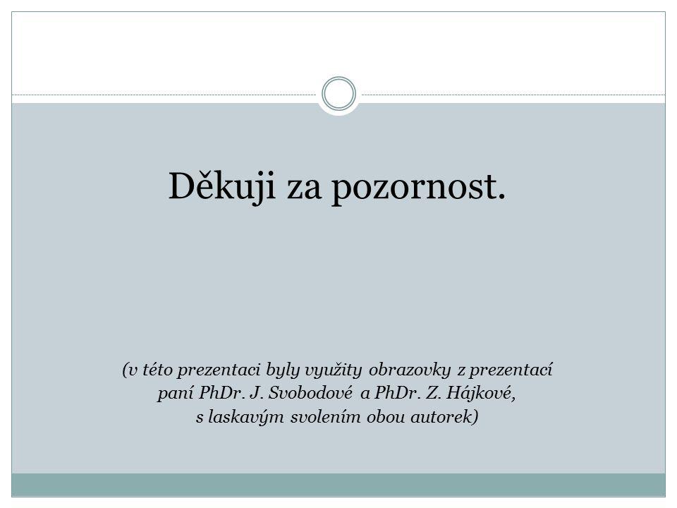 Děkuji za pozornost. (v této prezentaci byly využity obrazovky z prezentací paní PhDr. J. Svobodové a PhDr. Z. Hájkové, s laskavým svolením obou autor