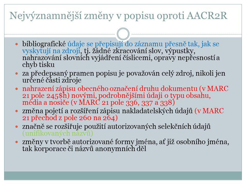 Nejvýznamnější změny v popisu oproti AACR2R bibliografické údaje se přepisují do záznamu přesně tak, jak se vyskytují na zdroji, tj. žádné zkracování