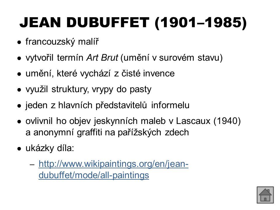 JEAN DUBUFFET (1901–1985) ● francouzský malíř ● vytvořil termín Art Brut (umění v surovém stavu) ● umění, které vychází z čisté invence ● využil struktury, vrypy do pasty ● jeden z hlavních představitelů informelu ● ovlivnil ho objev jeskynních maleb v Lascaux (1940) a anonymní graffiti na pařížských zdech ● ukázky díla: – http://www.wikipaintings.org/en/jean- dubuffet/mode/all-paintings http://www.wikipaintings.org/en/jean- dubuffet/mode/all-paintings