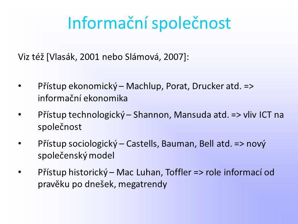 Informační společnost Viz též [Vlasák, 2001 nebo Slámová, 2007]: Přístup ekonomický – Machlup, Porat, Drucker atd. => informační ekonomika Přístup tec