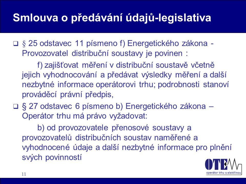11 Smlouva o předávání údajů-legislativa  § 25 odstavec 11 písmeno f) Energetického zákona - Provozovatel distribuční soustavy je povinen : f) zajišťovat měření v distribuční soustavě včetně jejich vyhodnocování a předávat výsledky měření a další nezbytné informace operátorovi trhu; podrobnosti stanoví prováděcí právní předpis,  § 27 odstavec 6 písmeno b) Energetického zákona – Operátor trhu má právo vyžadovat: b) od provozovatele přenosové soustavy a provozovatelů distribučních soustav naměřené a vyhodnocené údaje a další nezbytné informace pro plnění svých povinností
