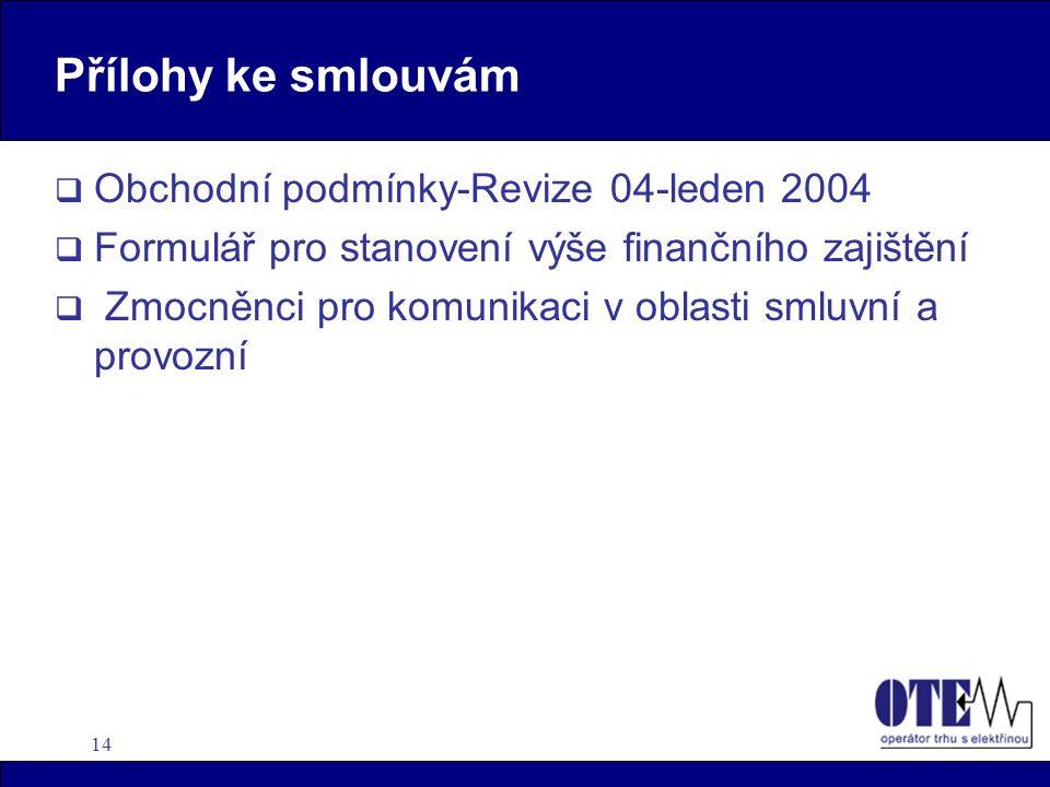 14 Přílohy ke smlouvám  Obchodní podmínky-Revize 04-leden 2004  Formulář pro stanovení výše finančního zajištění  Zmocněnci pro komunikaci v oblasti smluvní a provozní
