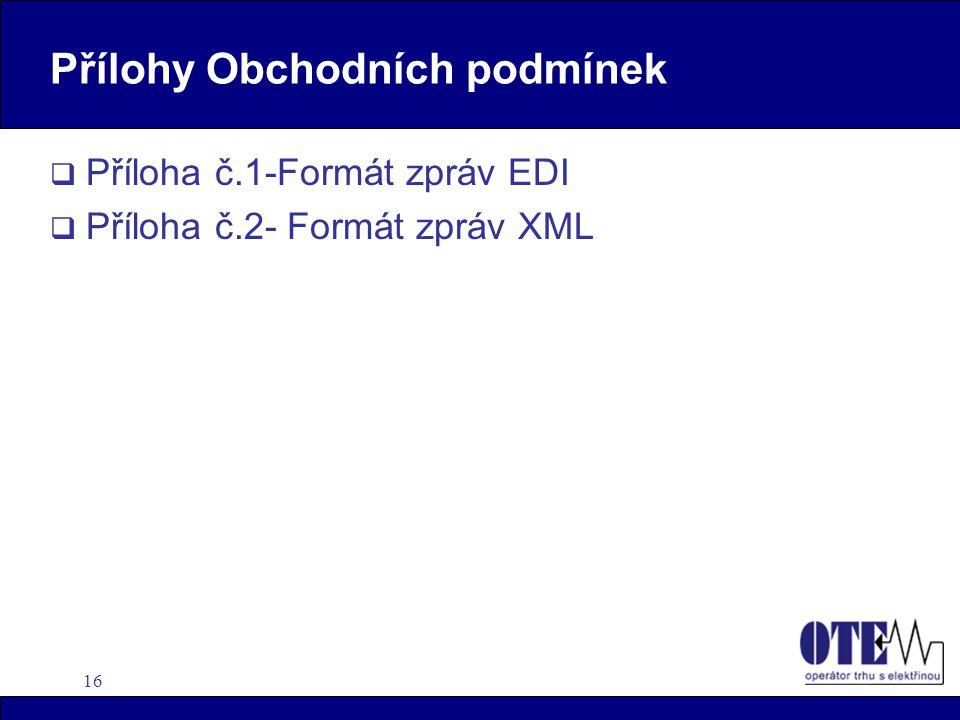 16 Přílohy Obchodních podmínek  Příloha č.1-Formát zpráv EDI  Příloha č.2- Formát zpráv XML