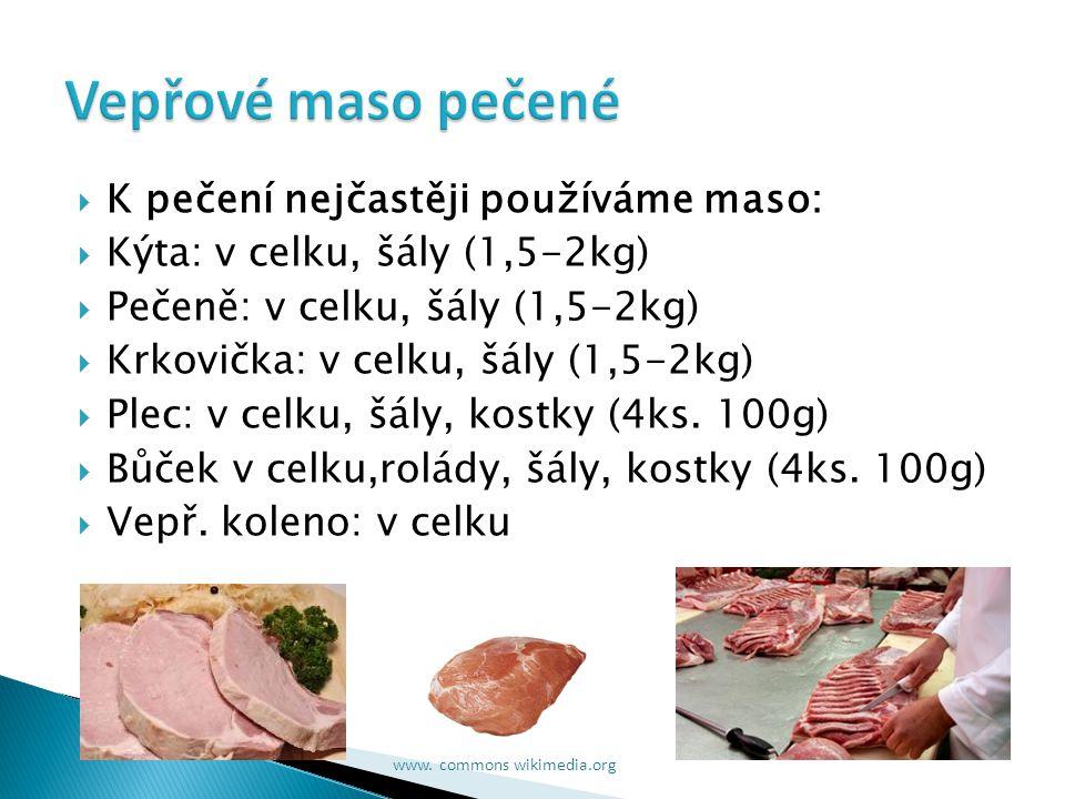  K pečení nejčastěji používáme maso:  Kýta: v celku, šály (1,5-2kg)  Pečeně: v celku, šály (1,5-2kg)  Krkovička: v celku, šály (1,5-2kg)  Plec: v celku, šály, kostky (4ks.