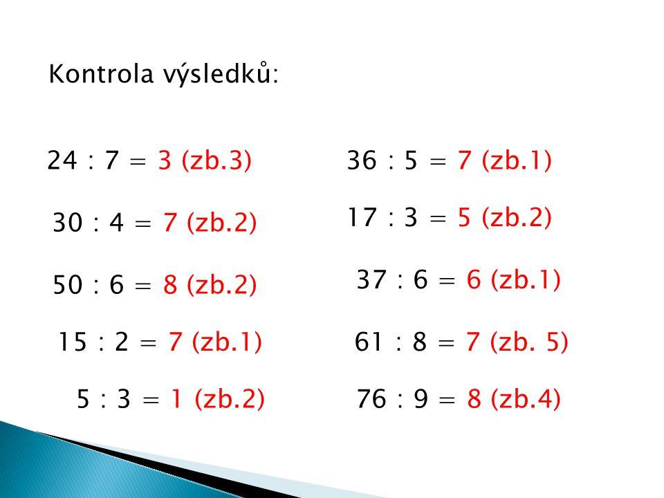 Kontrola výsledků: 24 : 7 = 3 (zb.3) 36 : 5 = 7 (zb.1) 30 : 4 = 7 (zb.2) 50 : 6 = 8 (zb.2) 15 : 2 = 7 (zb.1) 5 : 3 = 1 (zb.2) 17 : 3 = 5 (zb.2) 37 : 6