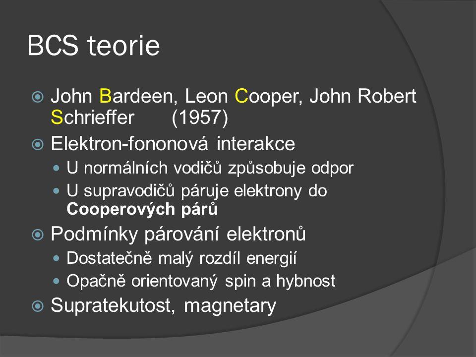 BCS teorie  John Bardeen, Leon Cooper, John Robert Schrieffer(1957)  Elektron-fononová interakce U normálních vodičů způsobuje odpor U supravodičů páruje elektrony do Cooperových párů  Podmínky párování elektronů Dostatečně malý rozdíl energií Opačně orientovaný spin a hybnost  Supratekutost, magnetary