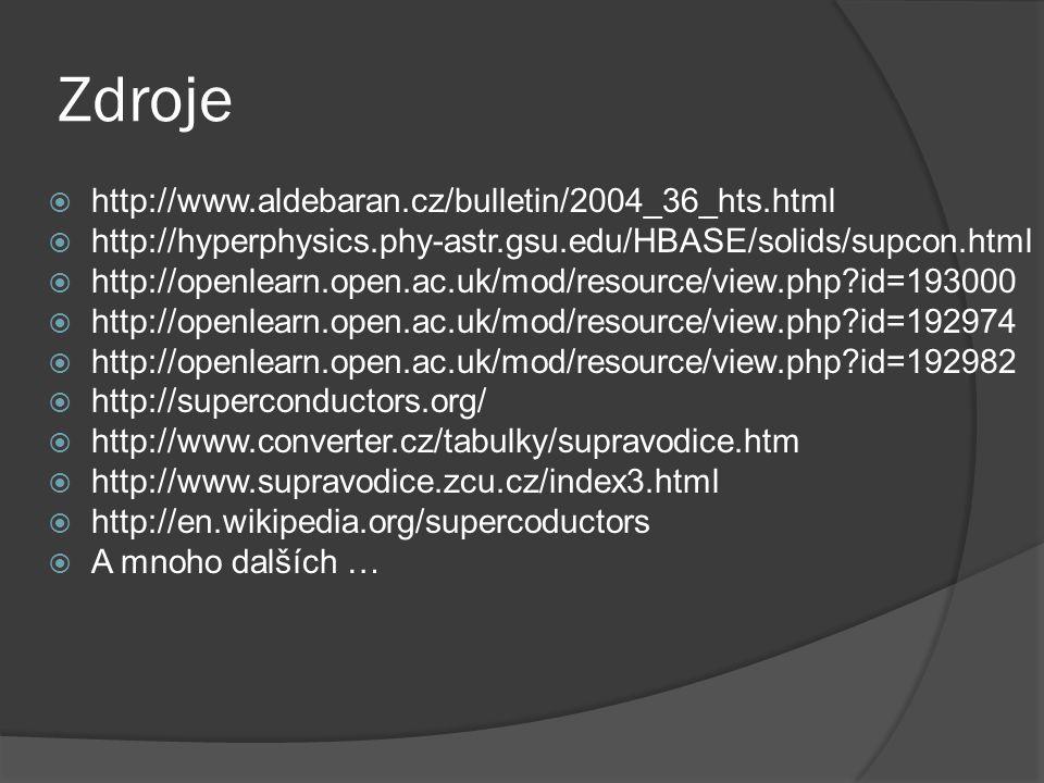 Zdroje  http://www.aldebaran.cz/bulletin/2004_36_hts.html  http://hyperphysics.phy-astr.gsu.edu/HBASE/solids/supcon.html  http://openlearn.open.ac.uk/mod/resource/view.php id=193000  http://openlearn.open.ac.uk/mod/resource/view.php id=192974  http://openlearn.open.ac.uk/mod/resource/view.php id=192982  http://superconductors.org/  http://www.converter.cz/tabulky/supravodice.htm  http://www.supravodice.zcu.cz/index3.html  http://en.wikipedia.org/supercoductors  A mnoho dalších …