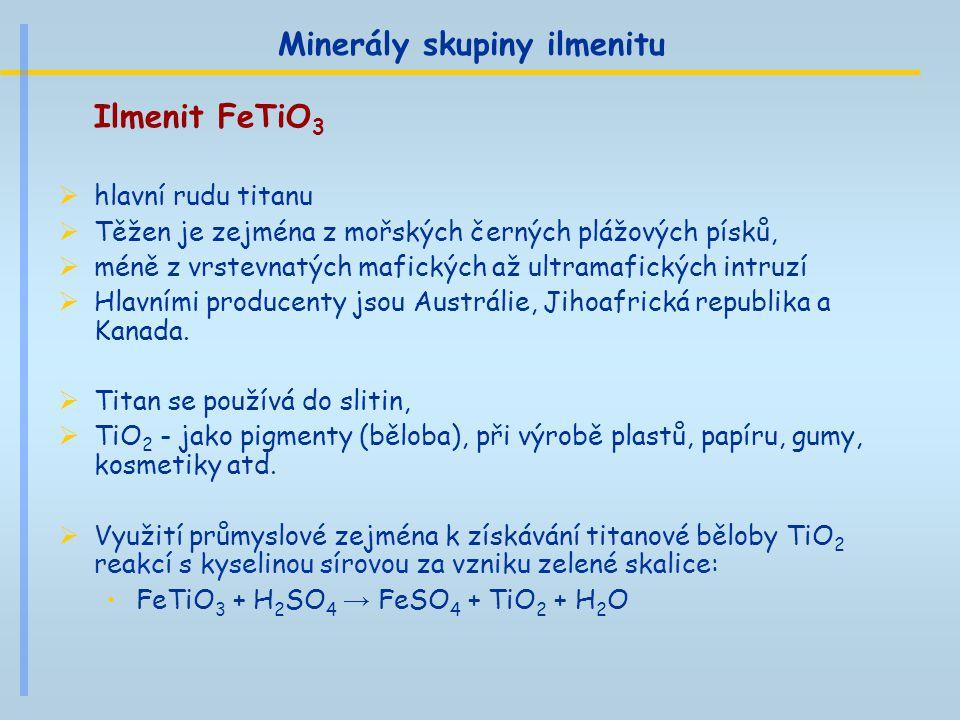 Minerály skupiny ilmenitu Ilmenit FeTiO 3  hlavní rudu titanu  Těžen je zejména z mořských černých plážových písků,  méně z vrstevnatých mafických