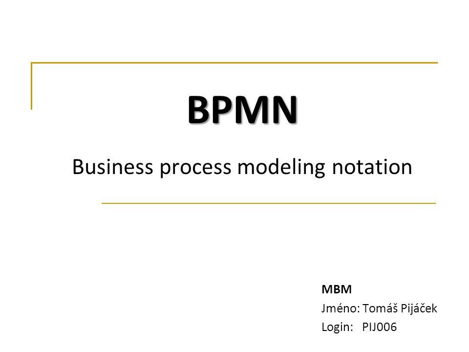 MBM Jméno: Tomáš Pijáček Login: PIJ006 BPMN BPMN Business process modeling notation
