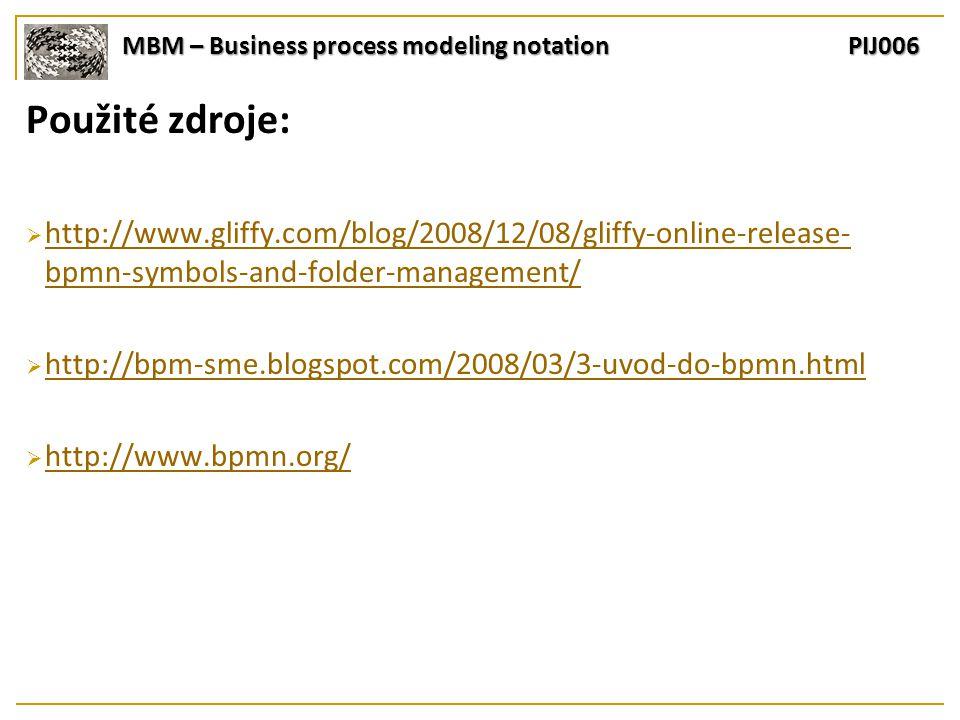MBM – Business process modeling notation PIJ006 Použité zdroje:  http://www.gliffy.com/blog/2008/12/08/gliffy-online-release- bpmn-symbols-and-folder-management/ http://www.gliffy.com/blog/2008/12/08/gliffy-online-release- bpmn-symbols-and-folder-management/  http://bpm-sme.blogspot.com/2008/03/3-uvod-do-bpmn.html http://bpm-sme.blogspot.com/2008/03/3-uvod-do-bpmn.html  http://www.bpmn.org/ http://www.bpmn.org/
