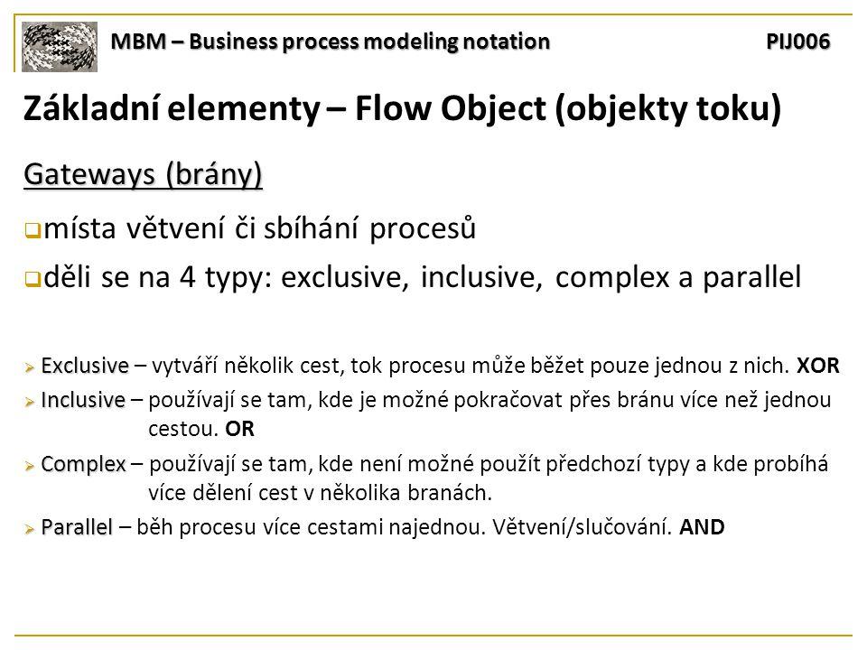 MBM – Business process modeling notation PIJ006 Základní elementy – Flow Object (objekty toku) Gateways (brány)  místa větvení či sbíhání procesů  děli se na 4 typy: exclusive, inclusive, complex a parallel  Exclusive  Exclusive – vytváří několik cest, tok procesu může běžet pouze jednou z nich.