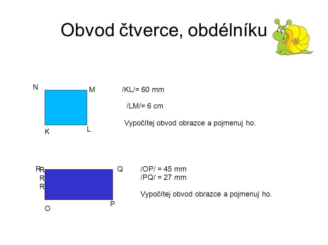 Obvod čtverce, obdélníku K L M N /KL/= 60 mm /LM/= 6 cm Vypočítej obvod obrazce a pojmenuj ho.