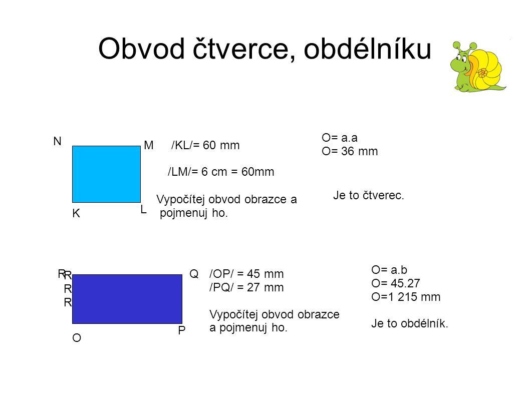Obvod čtverce, obdélníku K L M N /KL/= 60 mm /LM/= 6 cm = 60mm Vypočítej obvod obrazce a pojmenuj ho.