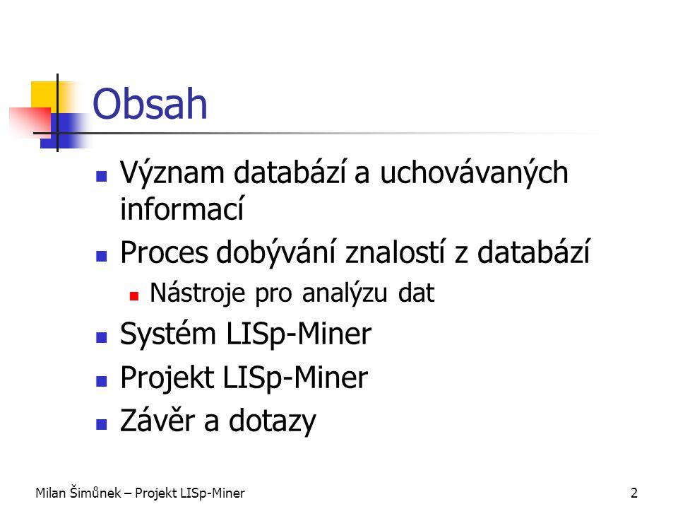 Milan Šimůnek – Projekt LISp-Miner2 Obsah Význam databází a uchovávaných informací Proces dobývání znalostí z databází Nástroje pro analýzu dat Systém LISp-Miner Projekt LISp-Miner Závěr a dotazy