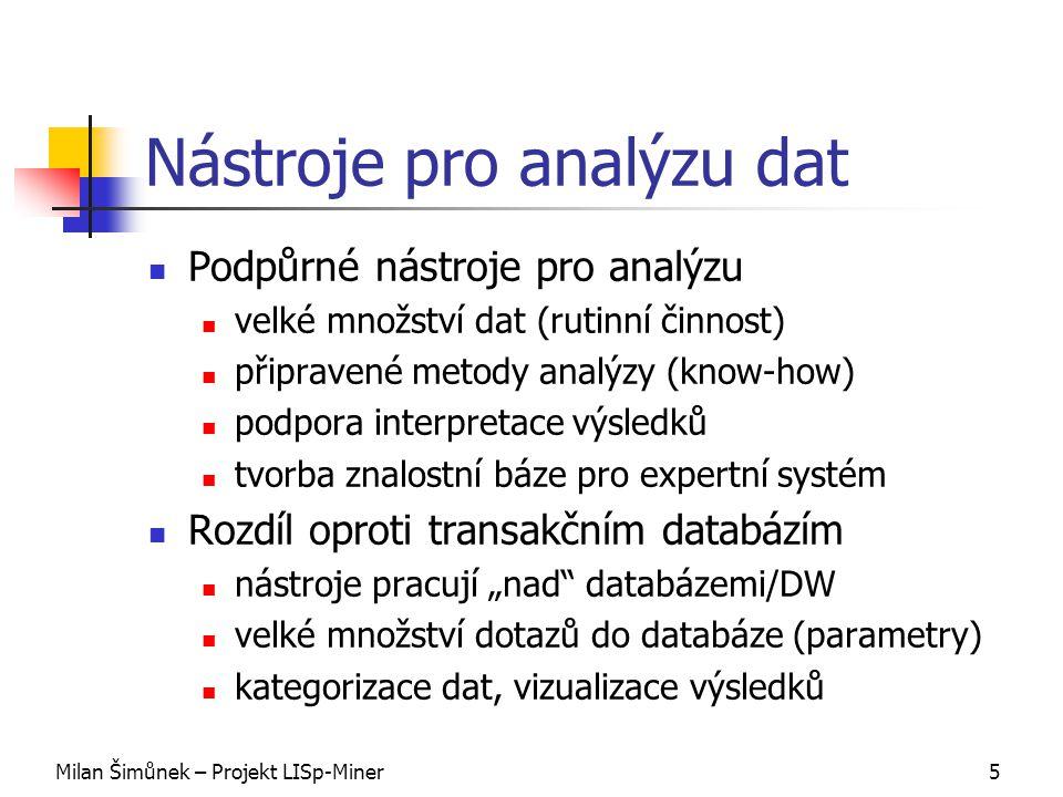 """Milan Šimůnek – Projekt LISp-Miner5 Nástroje pro analýzu dat Podpůrné nástroje pro analýzu velké množství dat (rutinní činnost) připravené metody analýzy (know-how) podpora interpretace výsledků tvorba znalostní báze pro expertní systém Rozdíl oproti transakčním databázím nástroje pracují """"nad databázemi/DW velké množství dotazů do databáze (parametry) kategorizace dat, vizualizace výsledků"""
