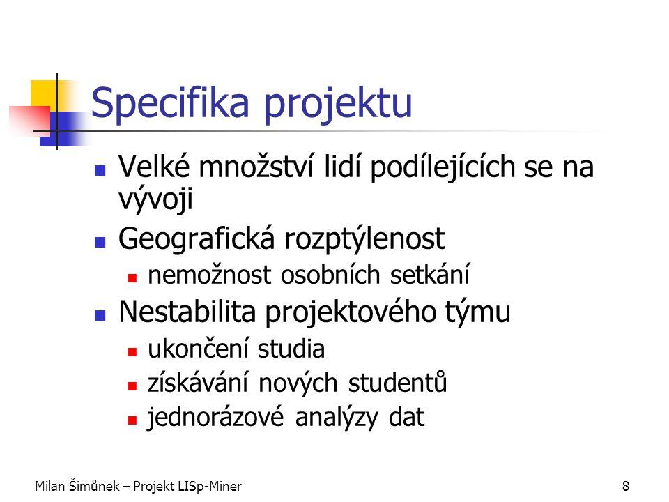 Milan Šimůnek – Projekt LISp-Miner8 Specifika projektu Velké množství lidí podílejících se na vývoji Geografická rozptýlenost nemožnost osobních setkání Nestabilita projektového týmu ukončení studia získávání nových studentů jednorázové analýzy dat