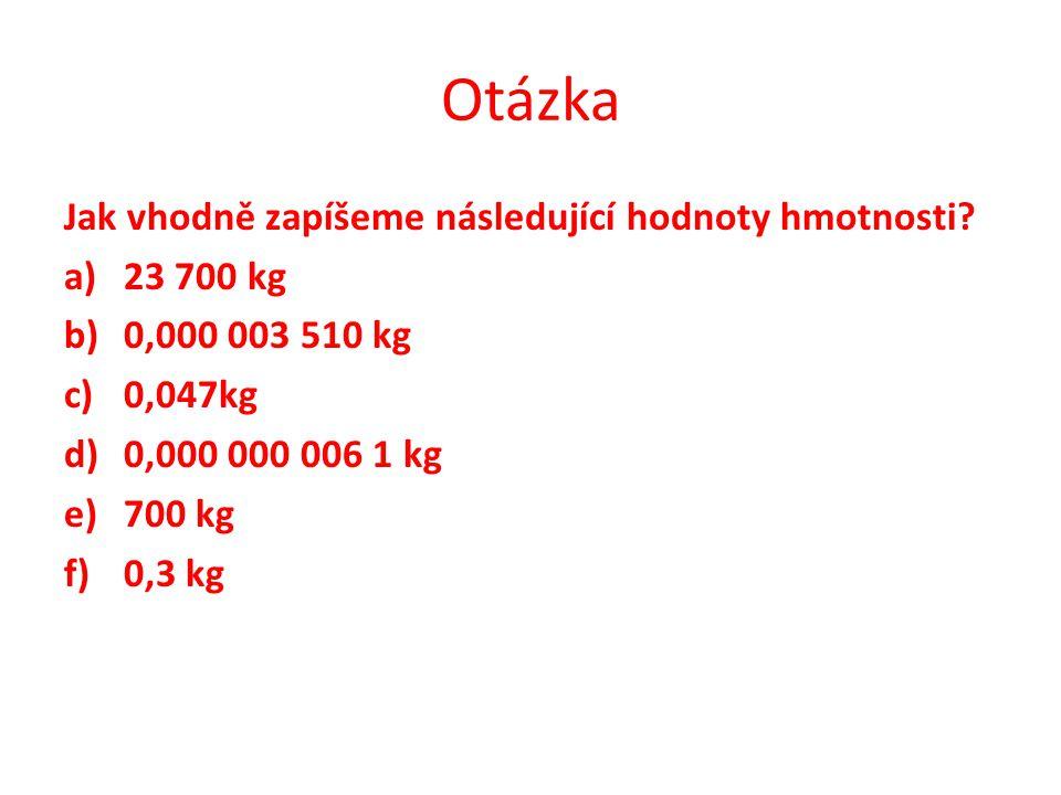 Otázka Jak vhodně zapíšeme následující hodnoty hmotnosti? a)23 700 kg b)0,000 003 510 kg c)0,047kg d)0,000 000 006 1 kg e)700 kg f)0,3 kg