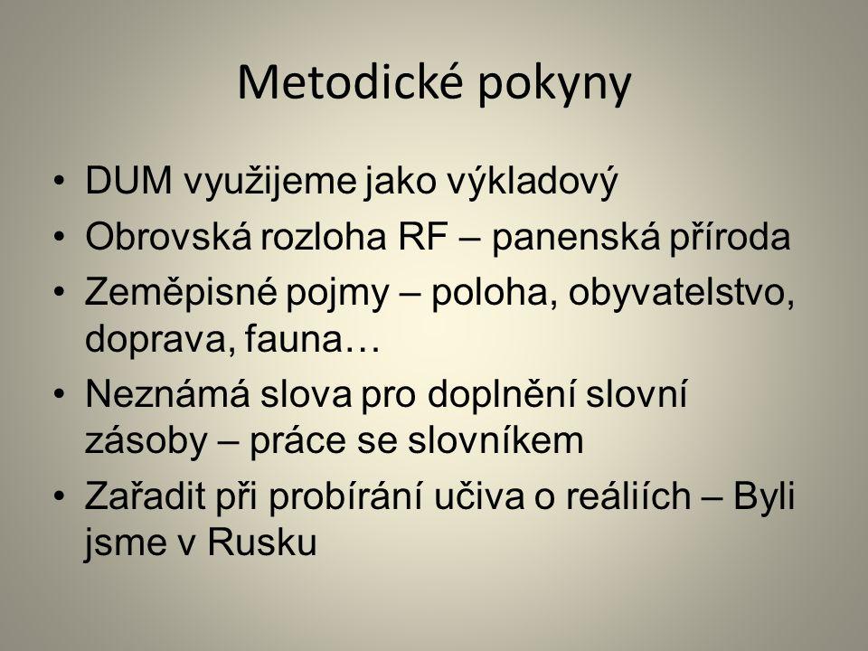 Metodické pokyny DUM využijeme jako výkladový Obrovská rozloha RF – panenská příroda Zeměpisné pojmy – poloha, obyvatelstvo, doprava, fauna… Neznámá slova pro doplnění slovní zásoby – práce se slovníkem Zařadit při probírání učiva o reáliích – Byli jsme v Rusku