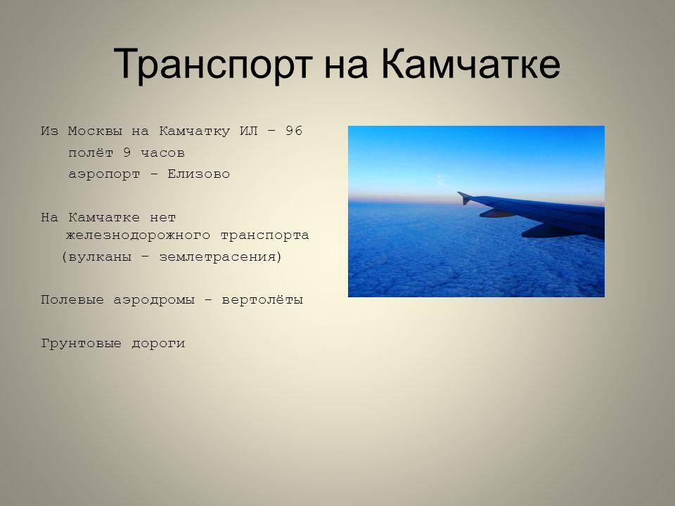 Транспорт на Камчатке Из Москвы на Камчатку ИЛ – 96 полёт 9 часов аэропорт - Елизово На Камчатке нет железнодорожного транспорта (вулканы – землетрасения) Полевые аэродромы - вертолёты Грунтовые дороги