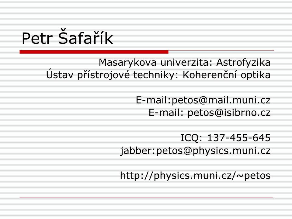 Petr Šafařík Masarykova univerzita: Astrofyzika Ústav přístrojové techniky: Koherenční optika E-mail:petos@mail.muni.cz E-mail: petos@isibrno.cz ICQ: 137-455-645 jabber:petos@physics.muni.cz http://physics.muni.cz/~petos