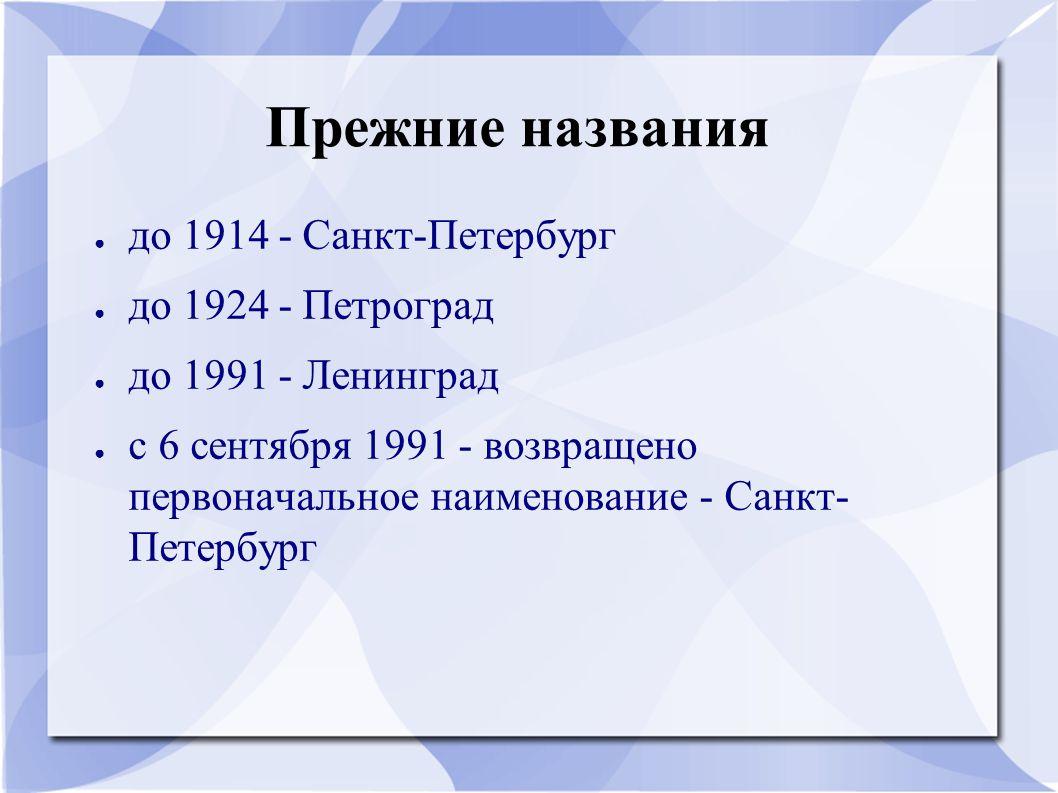 Прежние названия ● до 1914 - Санкт-Петербург ● до 1924 - Петроград ● до 1991 - Ленинград ● с 6 сентября 1991 - возвращено первоначальное наименование