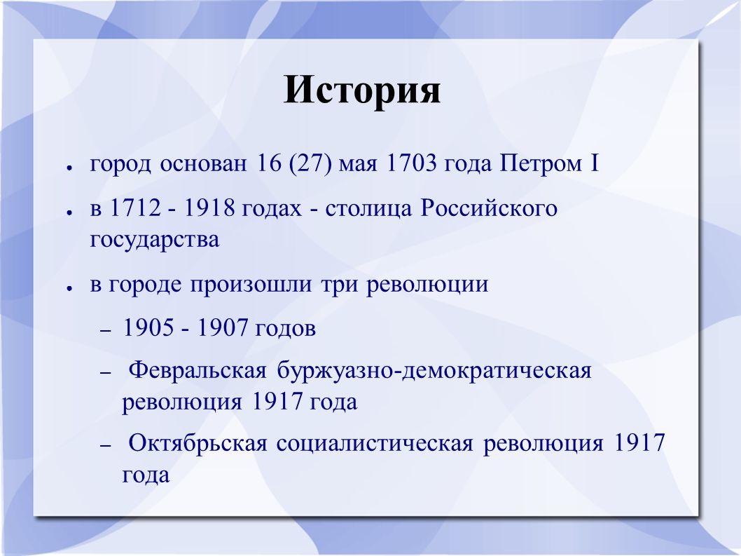 История ● город основан 16 (27) мая 1703 года Петром I ● в 1712 - 1918 годах - столица Российского государства ● в городе произошли три революции – 19