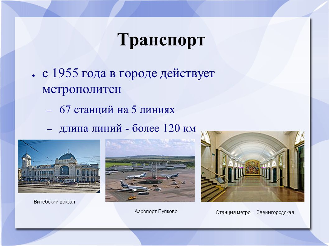 Транспорт ● с 1955 года в городе действует метрополитен – 67 станций на 5 линиях – длина линий - более 120 км Витебский вокзал Аэропорт Пулково Станци