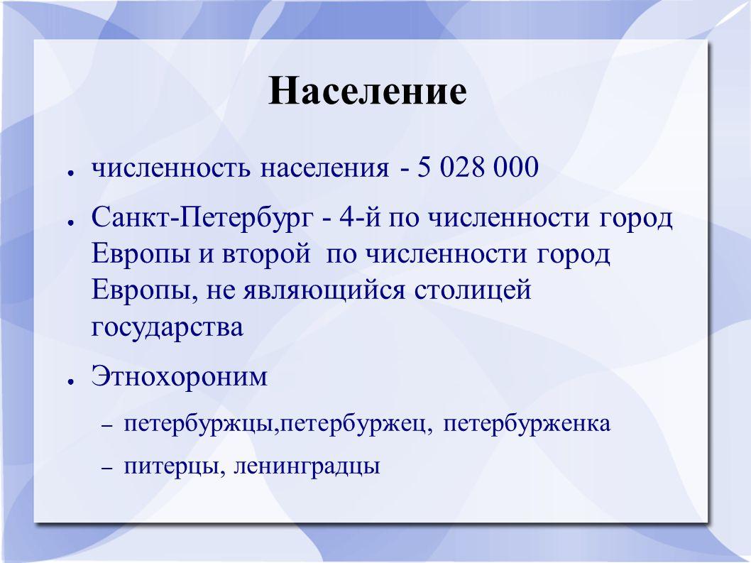 Население ● численность населения - 5 028 000 ● Санкт-Петербург - 4-й по численности город Европы и второй по численности город Европы, не являющийся