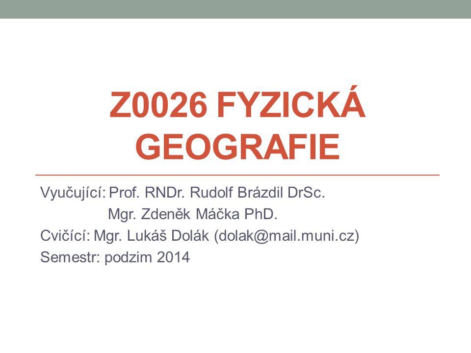 Z0026 FYZICKÁ GEOGRAFIE Vyučující: Prof. RNDr. Rudolf Brázdil DrSc. Mgr. Zdeněk Máčka PhD. Cvičící: Mgr. Lukáš Dolák (dolak@mail.muni.cz) Semestr: pod