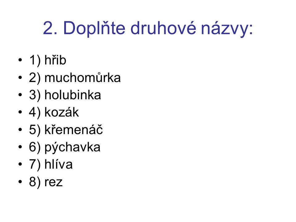 2. Doplňte druhové názvy: 1) hřib 2) muchomůrka 3) holubinka 4) kozák 5) křemenáč 6) pýchavka 7) hlíva 8) rez