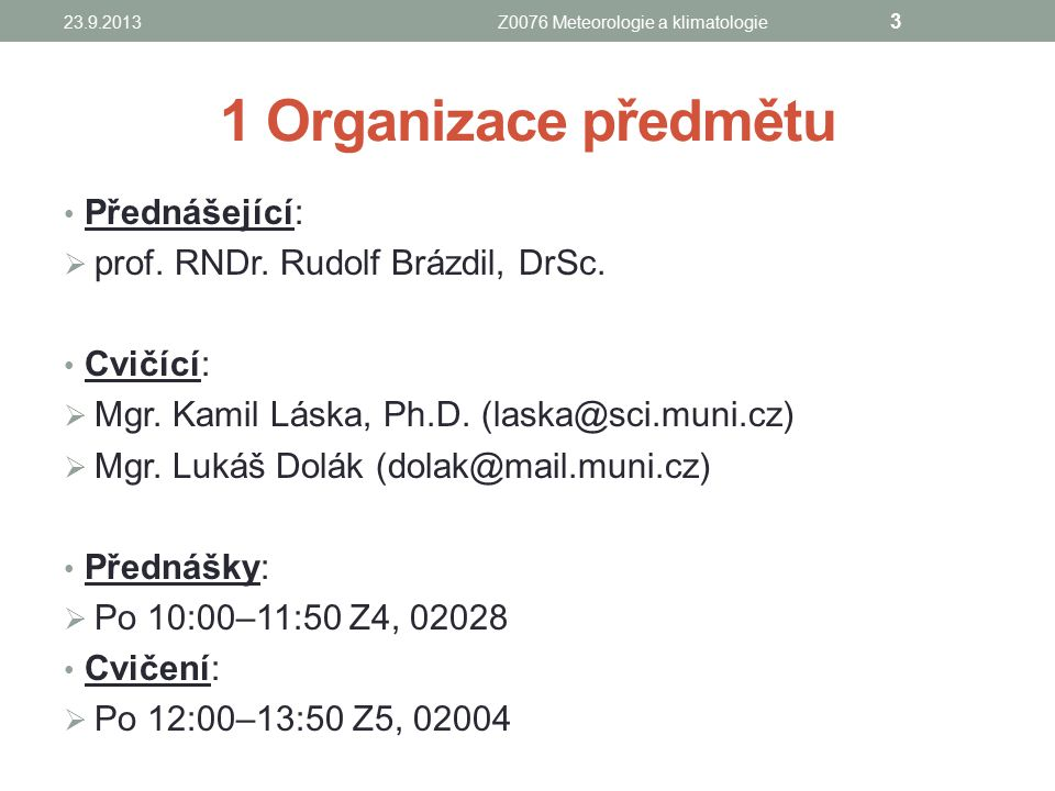 1 Organizace předmětu Přednášející:  prof. RNDr. Rudolf Brázdil, DrSc. Cvičící:  Mgr. Kamil Láska, Ph.D. (laska@sci.muni.cz)  Mgr. Lukáš Dolák (dol