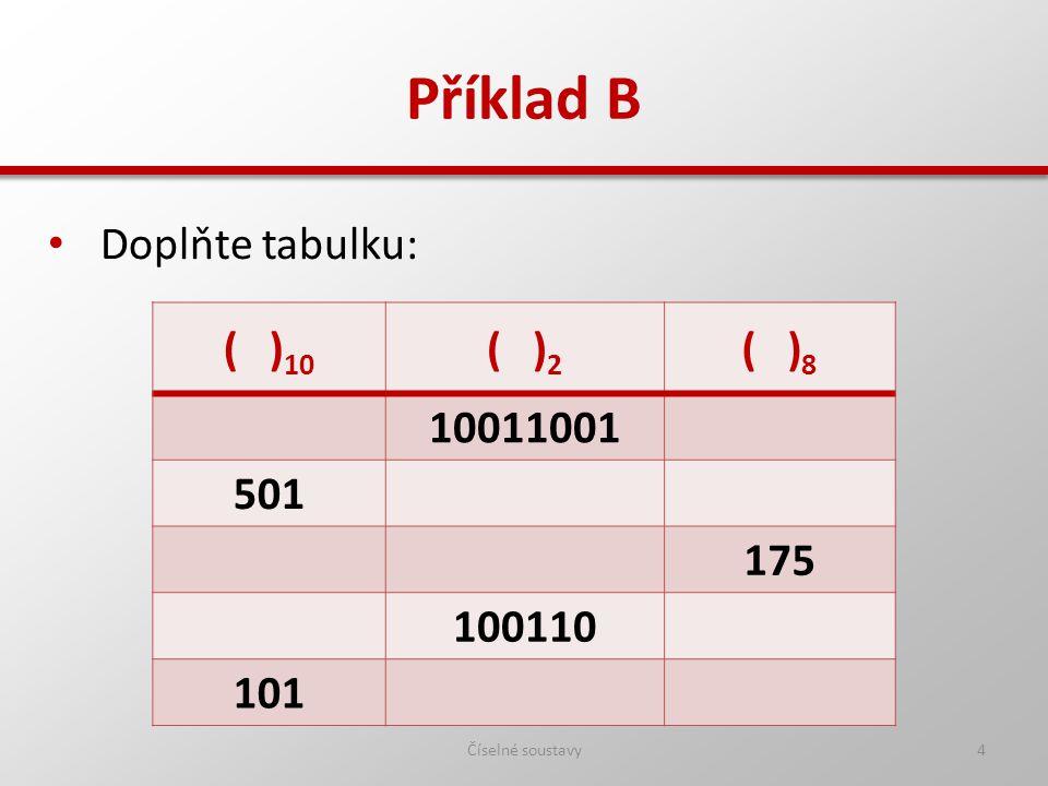 Příklad B - řešení Číselné soustavy5 Doplňte tabulku: ( ) 10 ( ) 2 ( ) 8 15310011001231 501111110101765 1251111101175175 3810011046 1011100101145