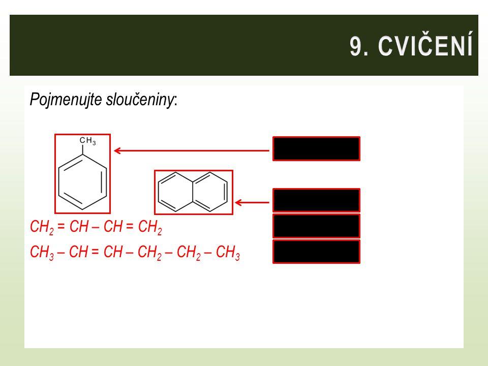 Pojmenujte sloučeniny : toluen naftalen CH 2 = CH – CH = CH 2 buta-1,3-dien CH 3 – CH = CH – CH 2 – CH 2 – CH 3 hex-2-en