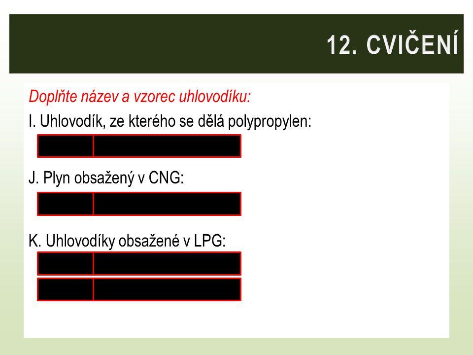 Doplňte název a vzorec uhlovodíku: I. Uhlovodík, ze kterého se dělá polypropylen: propen CH 2 = CH – CH 3 J. Plyn obsažený v CNG: methan CH 4 K. Uhlov