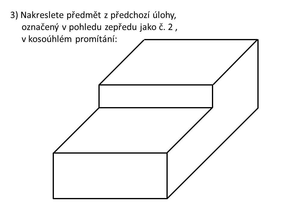 3) Nakreslete předmět z předchozí úlohy, označený v pohledu zepředu jako č.