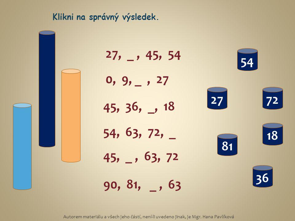 27, _, 45, 54 0, 9, _, 27 45, 36, _, 18 54, 63, 72, _ 90, 81, _, 63 45, _, 63, 72 36 27 81 72 54 18 Klikni na správný výsledek. Autorem materiálu a vš