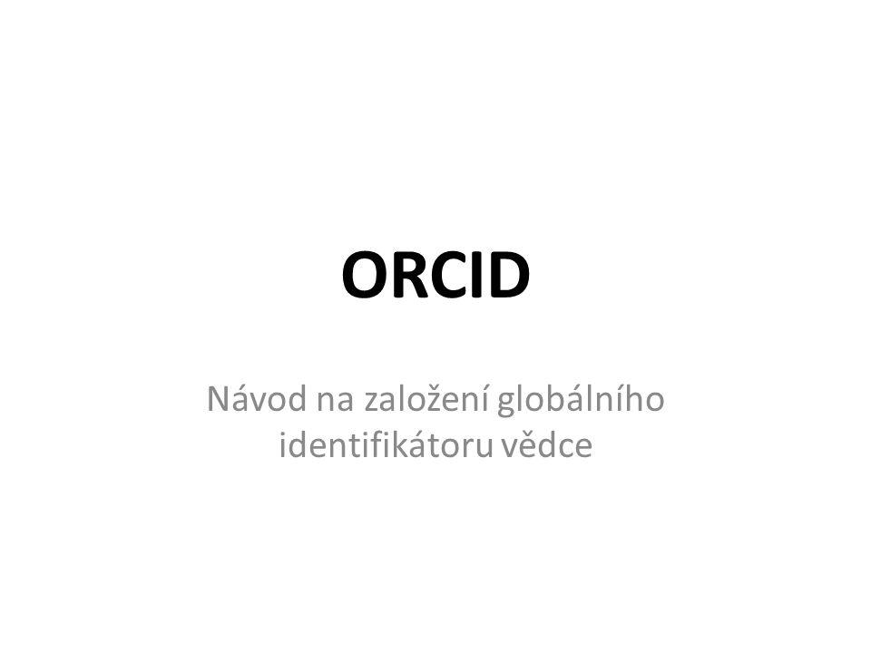 ORCID ORCID (Open Researcher and Contributor ID) Trvalý identifikátor autora - otevřený, nekomerční Lze podle něj vyhledávat v databázi Scopus a je propojen s identifikátorem ResearcherID –jde o globální identifikátor, data do něj jdou importovat i z CrossRef nebo PubMed Central Snaha o propojení více vědeckých identifikátorů Registrace je možná na http://orcid.org/http://orcid.org/