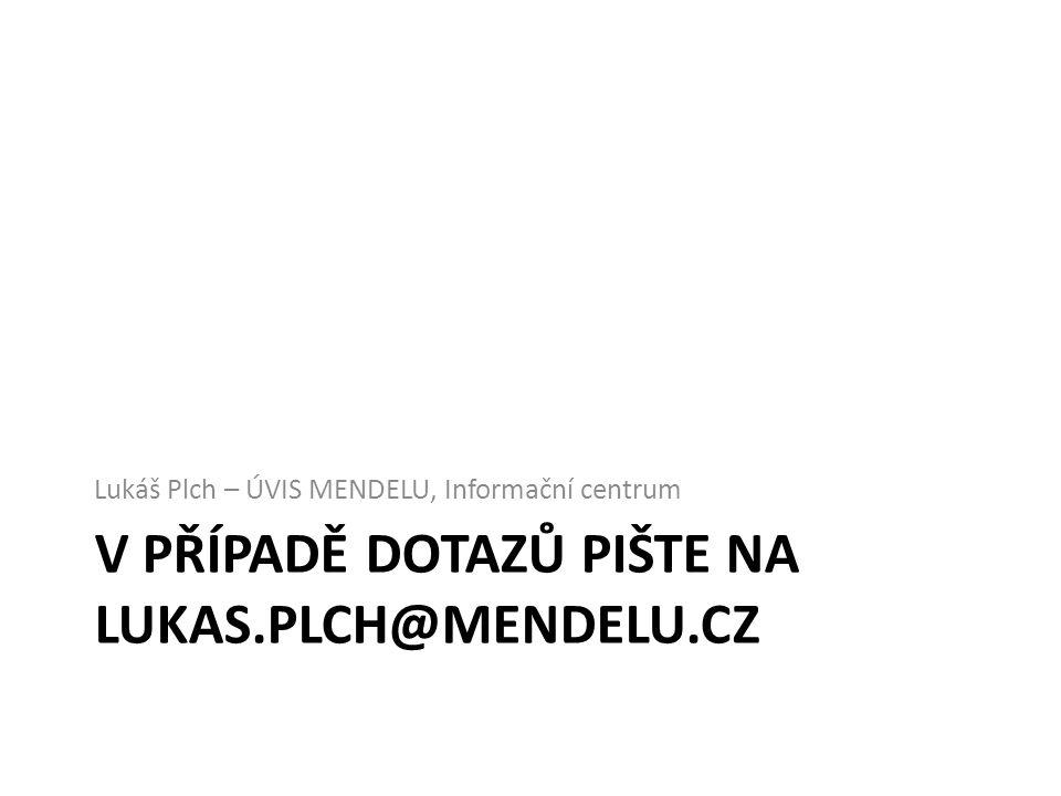 V PŘÍPADĚ DOTAZŮ PIŠTE NA LUKAS.PLCH@MENDELU.CZ Lukáš Plch – ÚVIS MENDELU, Informační centrum