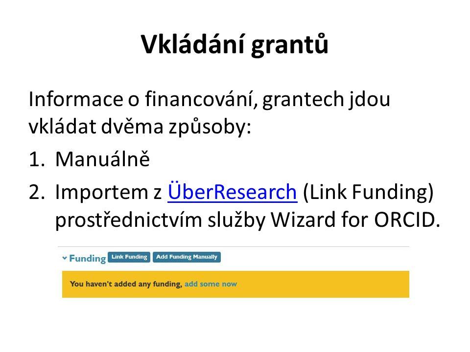 Vkládání grantů Informace o financování, grantech jdou vkládat dvěma způsoby: 1.Manuálně 2.Importem z ÜberResearch (Link Funding) prostřednictvím služby W izard for ORCID.ÜberResearch
