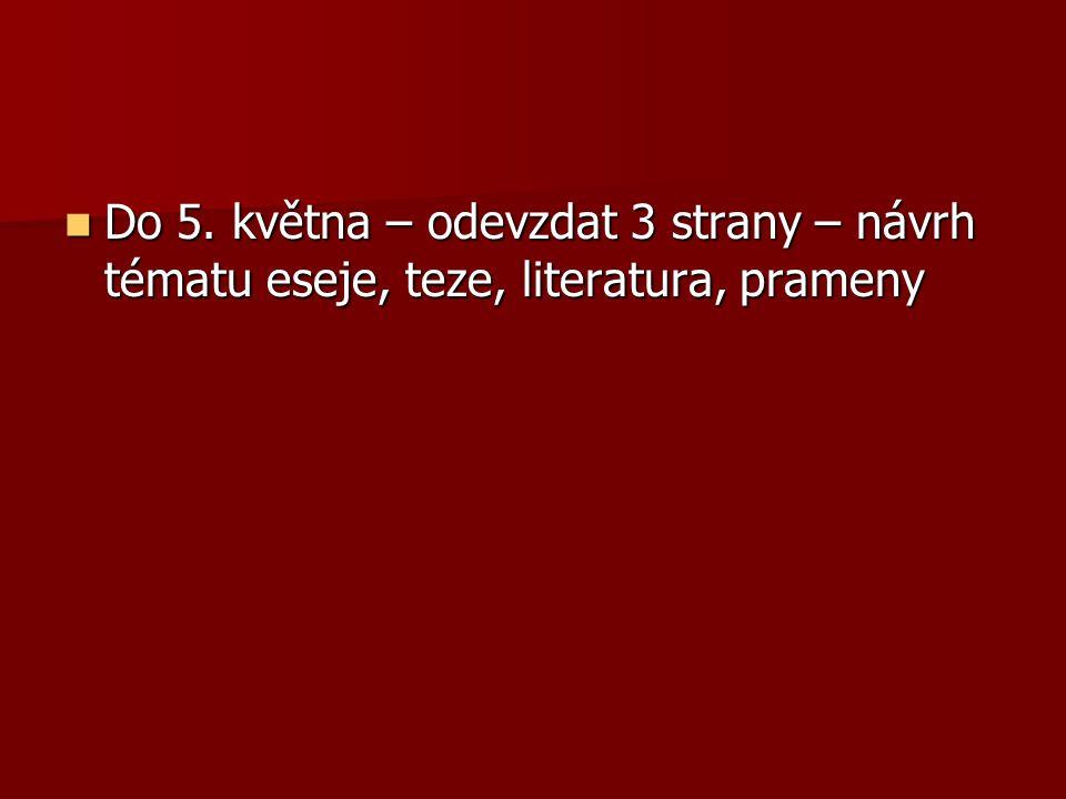 Do 5. května – odevzdat 3 strany – návrh tématu eseje, teze, literatura, prameny Do 5. května – odevzdat 3 strany – návrh tématu eseje, teze, literatu