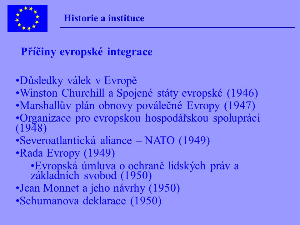 Důsledky válek v Evropě Winston Churchill a Spojené státy evropské (1946) Marshallův plán obnovy poválečné Evropy (1947) Organizace pro evropskou hospodářskou spolupráci (1948) Severoatlantická aliance – NATO (1949) Rada Evropy (1949) Evropská úmluva o ochraně lidských práv a základních svobod (1950) Jean Monnet a jeho návrhy (1950) Schumanova deklarace (1950) Historie a instituce Příčiny evropské integrace