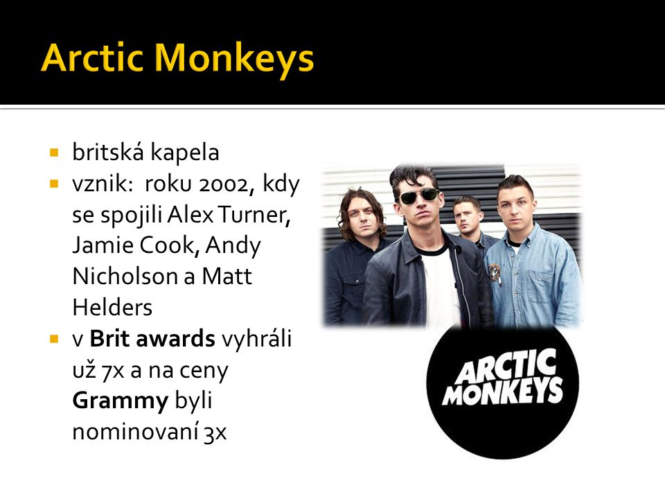  britská kapela  vznik: roku 2002, kdy se spojili Alex Turner, Jamie Cook, Andy Nicholson a Matt Helders  v Brit awards vyhráli už 7x a na ceny Grammy byli nominovaní 3x