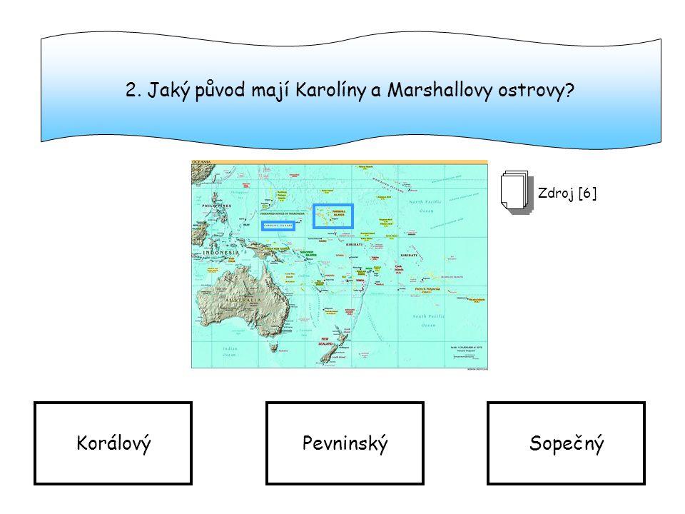 2. Jaký původ mají Karolíny a Marshallovy ostrovy? KorálovýPevninskýSopečný Zdroj [6]