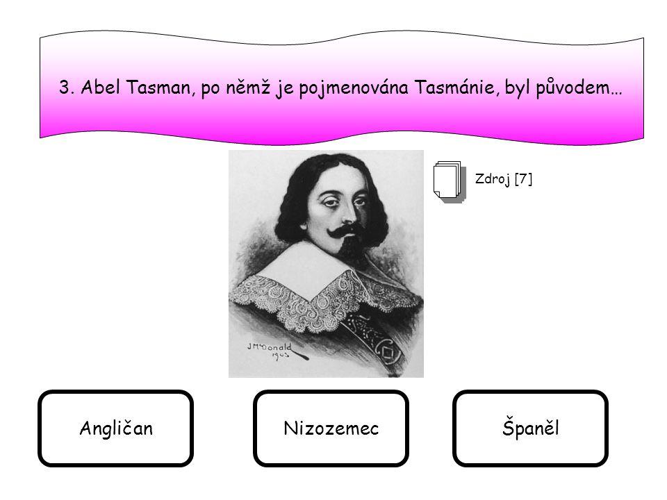 3. Abel Tasman, po němž je pojmenována Tasmánie, byl původem… Zdroj [7] AngličanNizozemecŠpaněl
