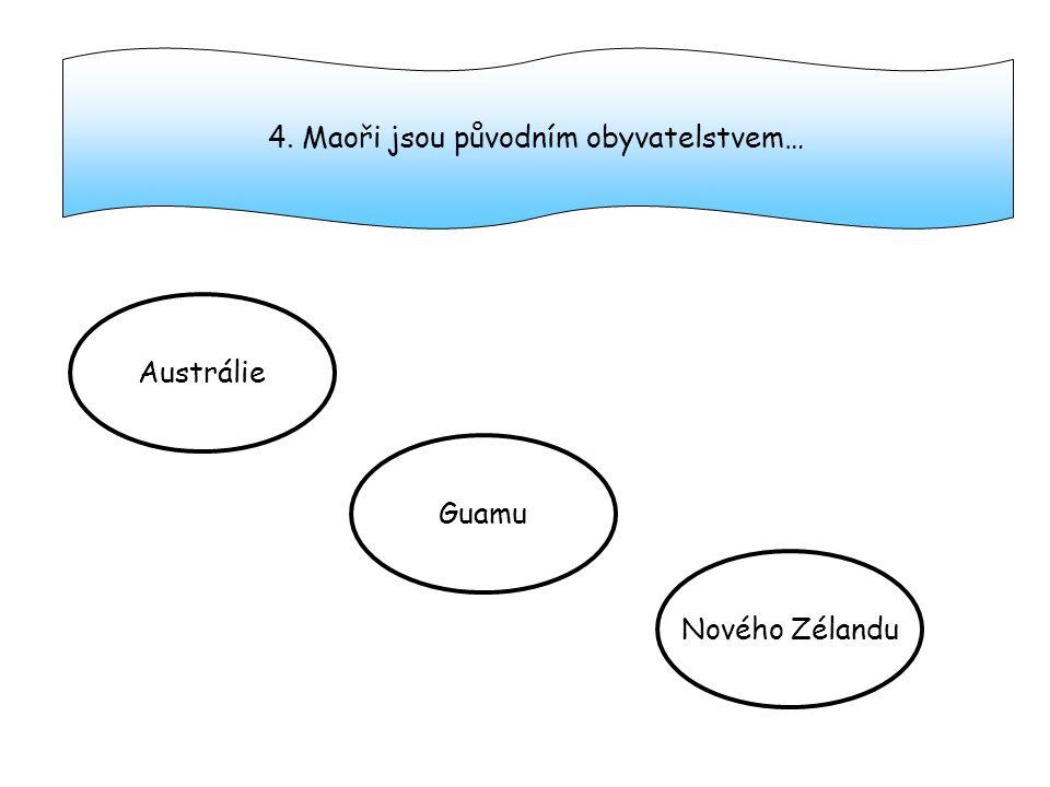 4. Maoři jsou původním obyvatelstvem… Austrálie Guamu Nového Zélandu